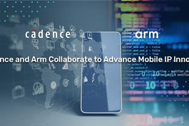 Cadence collaboration with Arm enables tape-out of next-generation mobile designs